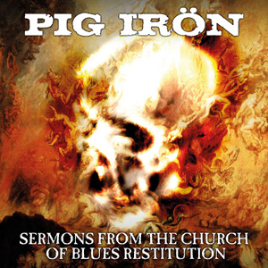 Pig Irön - Sermons From The Church Of Blues Restitution - 2015